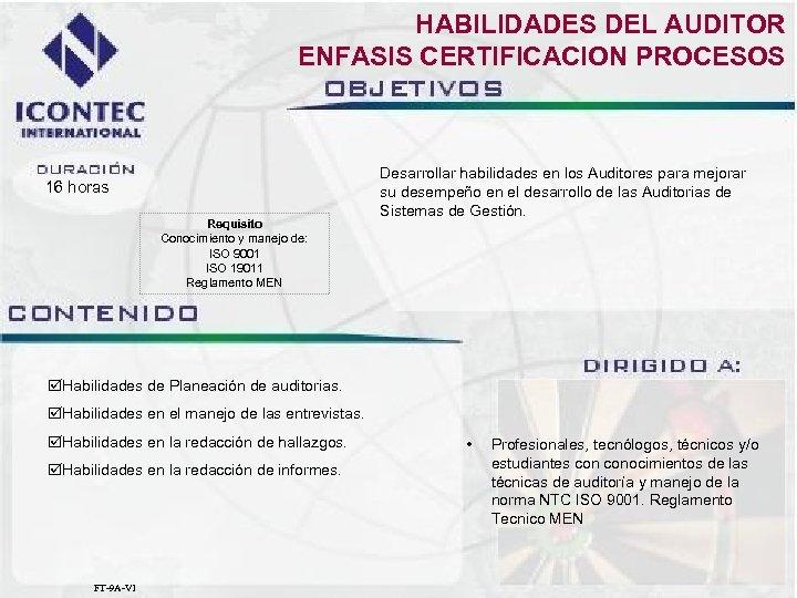 HABILIDADES DEL AUDITOR ENFASIS CERTIFICACION PROCESOS 16 horas Requisito Conocimiento y manejo de: ISO