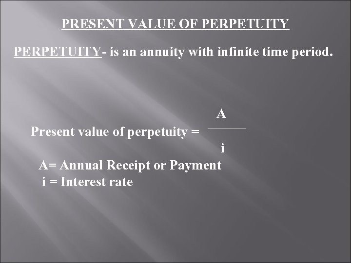 PRESENT VALUE OF PERPETUITY- is an annuity with infinite time period. A Present value