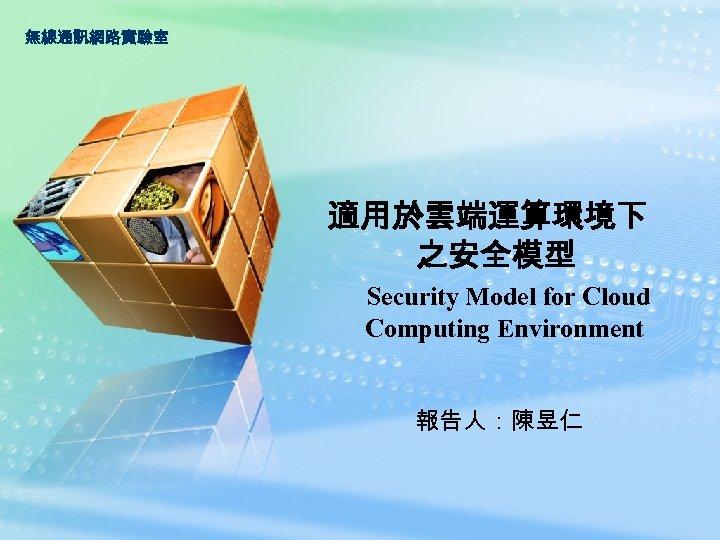 無線通訊網路實驗室 適用於雲端運算環境下 之安全模型 Security Model for Cloud Computing Environment 報告人:陳昱仁