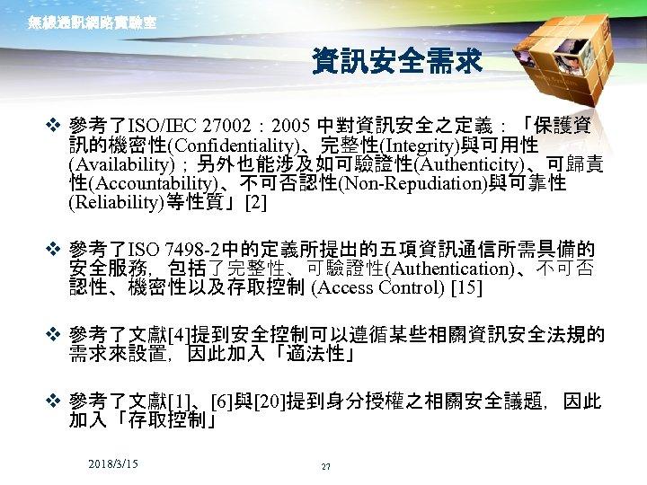無線通訊網路實驗室 資訊安全需求 v 參考了ISO/IEC 27002: 2005 中對資訊安全之定義:「保護資 訊的機密性(Confidentiality)、完整性(Integrity)與可用性 (Availability);另外也能涉及如可驗證性(Authenticity)、可歸責 性(Accountability)、不可否認性(Non-Repudiation)與可靠性 (Reliability)等性質」[2] v 參考了ISO 7498