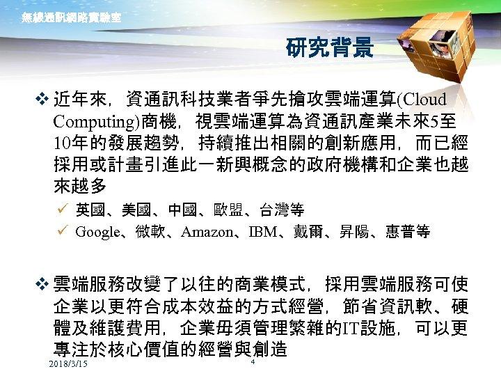 無線通訊網路實驗室 研究背景 v 近年來,資通訊科技業者爭先搶攻雲端運算(Cloud Computing)商機,視雲端運算為資通訊產業未來5至 10年的發展趨勢,持續推出相關的創新應用,而已經 採用或計畫引進此一新興概念的政府機構和企業也越 來越多 ü 英國、美國、中國、歐盟、台灣等 ü Google、微軟、Amazon、IBM、戴爾、昇陽、惠普等 v 雲端服務改變了以往的商業模式,採用雲端服務可使