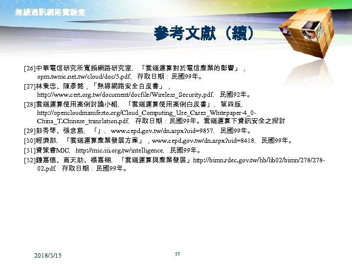 無線通訊網路實驗室 參考文獻(續) [26]中華電信研究所寬頻網路研究室,「雲端運算對於電信產業的影響」, opm. twnic. net. tw/cloud/doc/5. pdf,存取日期:民國99年。 [27]林秉忠、陳彥銘,「無線網路安全白皮書」, http: //www. cert. org. tw/document/docfile/Wireless_Security.