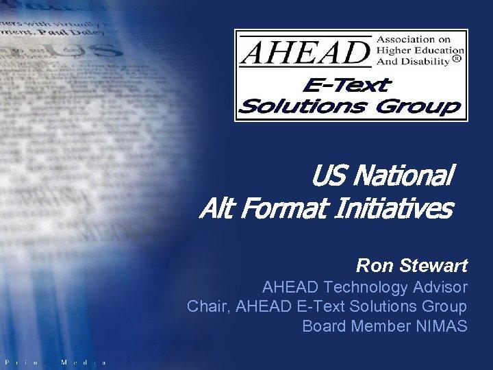 US National Alt Format Initiatives Ron Stewart AHEAD Technology Advisor Chair, AHEAD E-Text Solutions