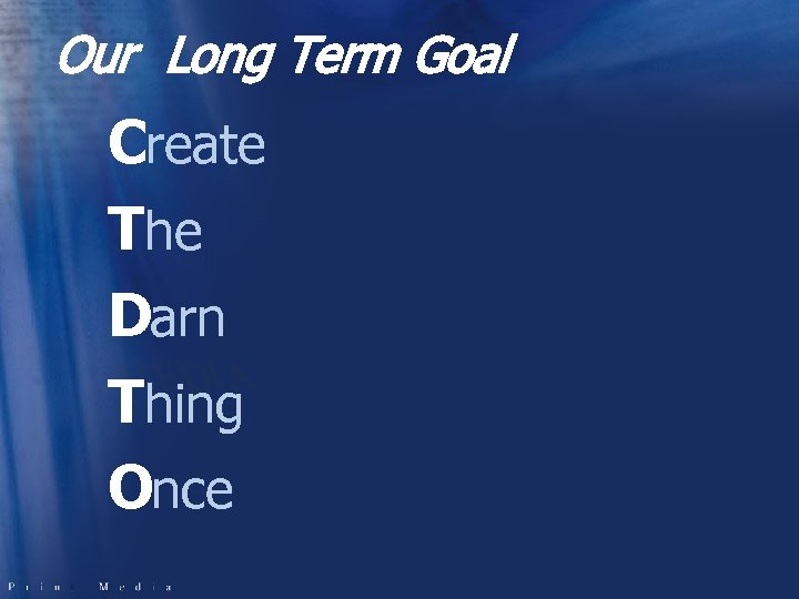 Our Long Term Goal Create The Darn Thing Once