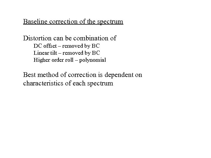 Baseline correction of the spectrum Distortion can be combination of DC offset – removed