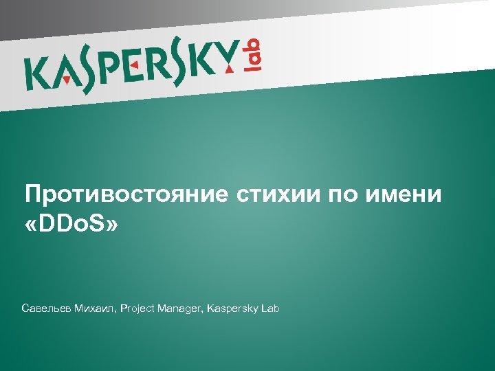 Противостояние стихии по имени «DDo. S» Савельев Михаил, Project Manager, Kaspersky Lab