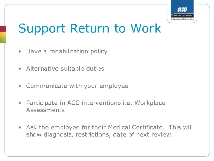 Support Return to Work • Have a rehabilitation policy • Alternative suitable duties •