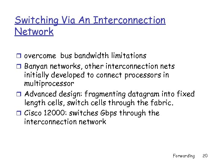 Switching Via An Interconnection Network r overcome bus bandwidth limitations r Banyan networks, other