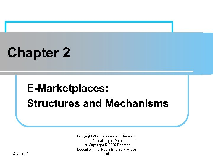 Chapter 2 E-Marketplaces: Structures and Mechanisms Chapter 2 Copyright © 2009 Pearson Education, Inc.