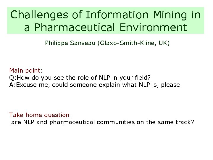 Challenges of Information Mining in a Pharmaceutical Environment Philippe Sanseau (Glaxo-Smith-Kline, UK) Main point: