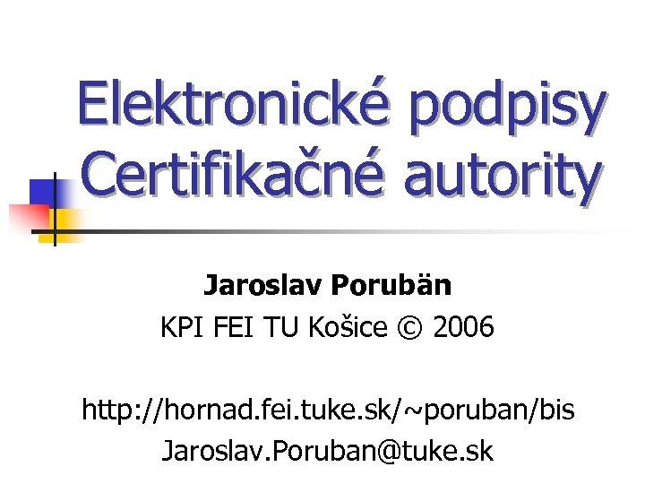 Elektronické podpisy Certifikačné autority Jaroslav Porubän KPI FEI TU Košice © 2006 http: //hornad.