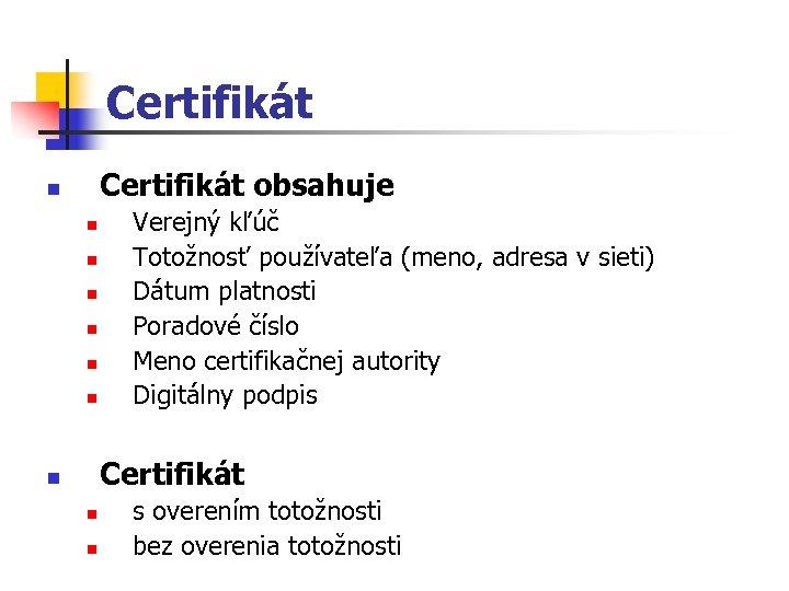 Certifikát obsahuje n n n n Verejný kľúč Totožnosť používateľa (meno, adresa v sieti)