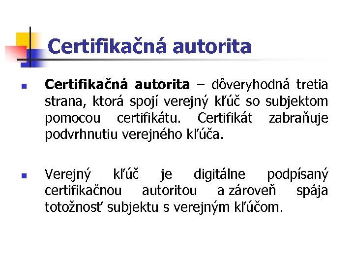 Certifikačná autorita n n Certifikačná autorita – dôveryhodná tretia strana, ktorá spojí verejný kľúč