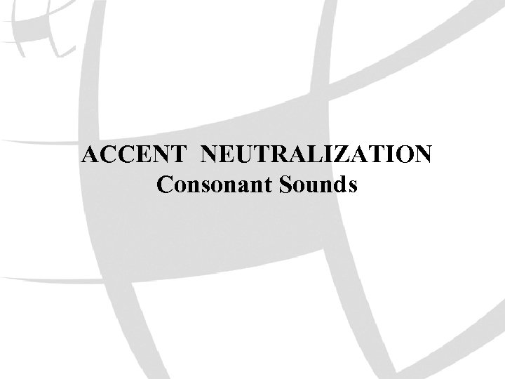 ACCENT NEUTRALIZATION Consonant Sounds
