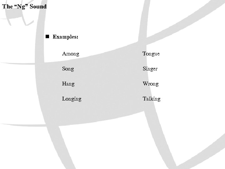 "The ""Ng"" Sound n Examples: Among Tongue Song Singer Hang Wrong Longing Talking"