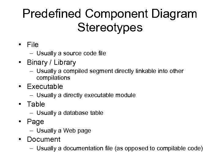 Predefined Component Diagram Stereotypes • File – Usually a source code file • Binary