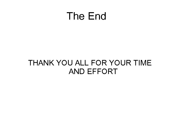 The End THANK YOU ALL FOR YOUR TIME AND EFFORT