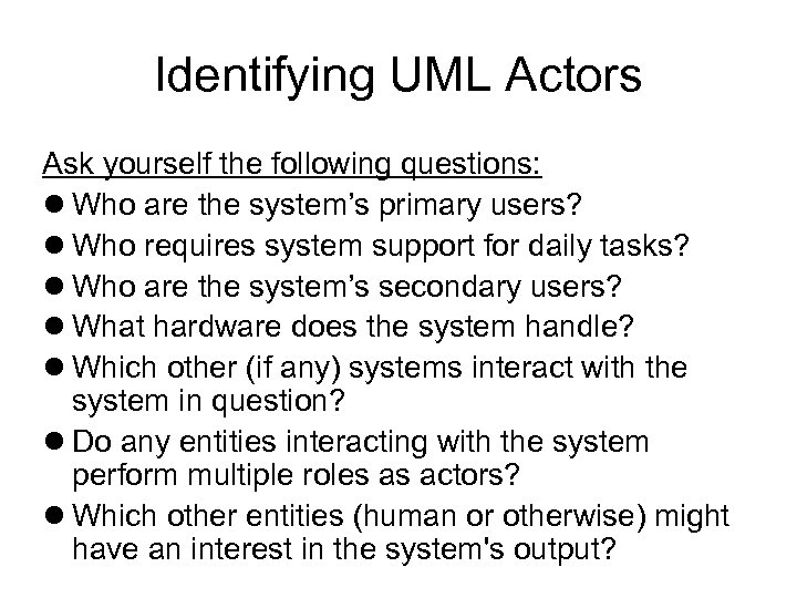 Identifying UML Actors Ask yourself the following questions: Who are the system's primary users?