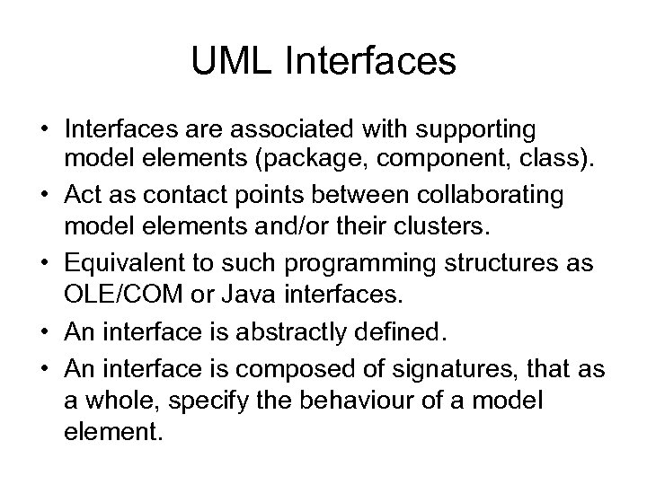 UML Interfaces • Interfaces are associated with supporting model elements (package, component, class). •