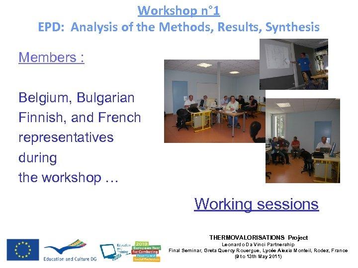 Workshop n° 1 EPD: Analysis of the Methods, Results, Synthesis Members : Belgium, Bulgarian