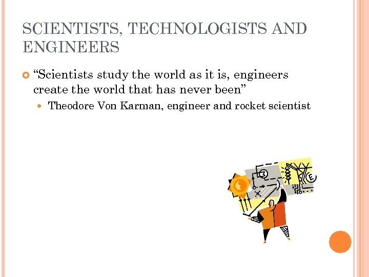 """SCIENTISTS, TECHNOLOGISTS AND ENGINEERS """"Scientists study the world as it is, engineers create the"""
