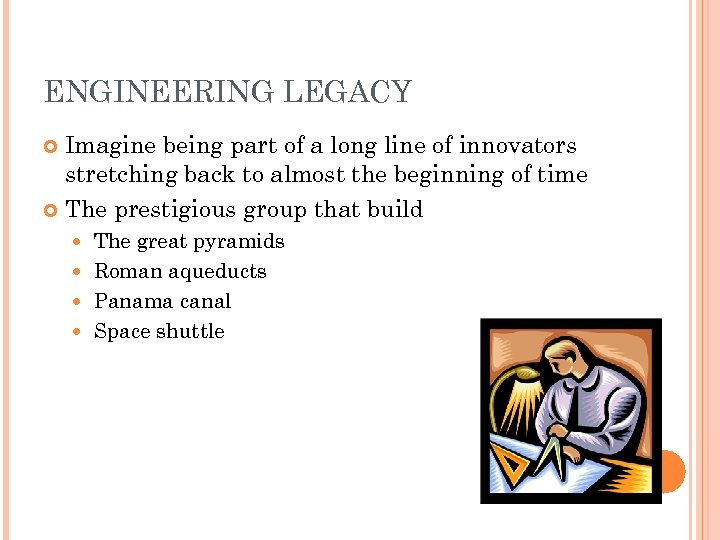 ENGINEERING LEGACY Imagine being part of a long line of innovators stretching back to