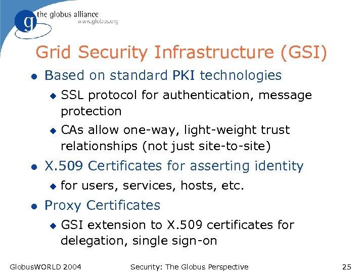 Grid Security Infrastructure (GSI) l Based on standard PKI technologies u u l CAs