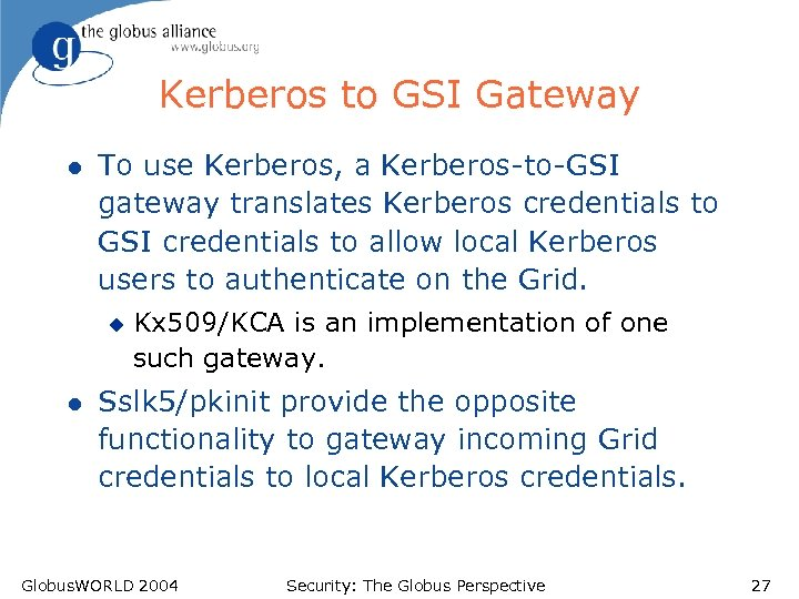 Kerberos to GSI Gateway l To use Kerberos, a Kerberos-to-GSI gateway translates Kerberos credentials