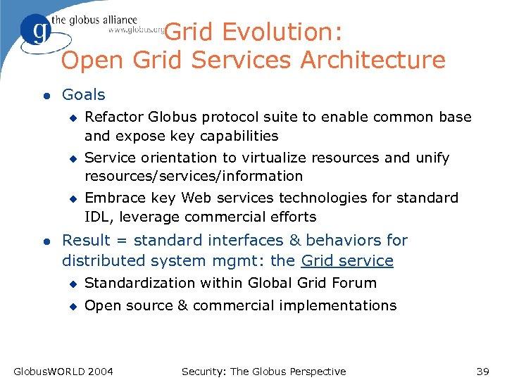 Grid Evolution: Open Grid Services Architecture l Goals u u u l Refactor Globus