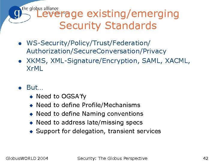 Leverage existing/emerging Security Standards l l l WS-Security/Policy/Trust/Federation/ Authorization/Secure. Conversation/Privacy XKMS, XML-Signature/Encryption, SAML, XACML,