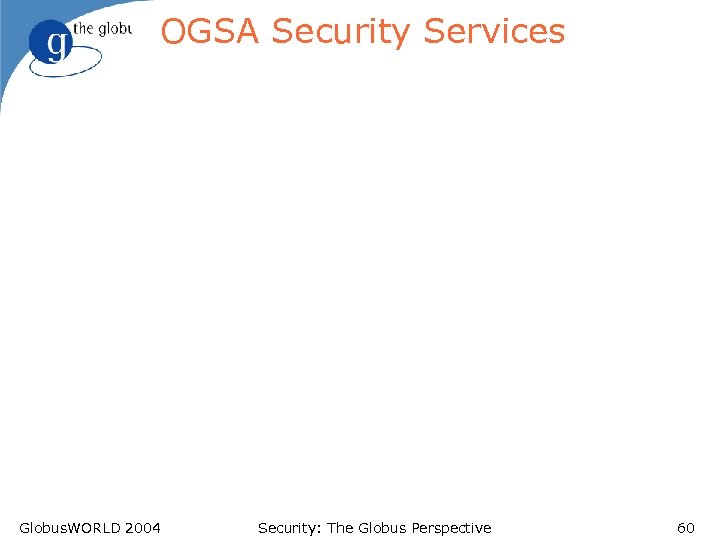 OGSA Security Services Globus. WORLD 2004 Security: The Globus Perspective 60