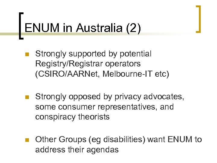 ENUM in Australia (2) n Strongly supported by potential Registry/Registrar operators (CSIRO/AARNet, Melbourne-IT etc)