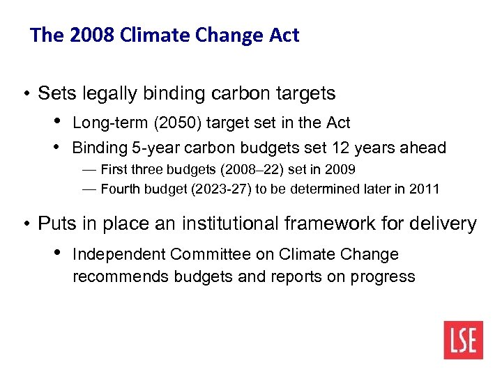 The 2008 Climate Change Act • Sets legally binding carbon targets • Long-term (2050)