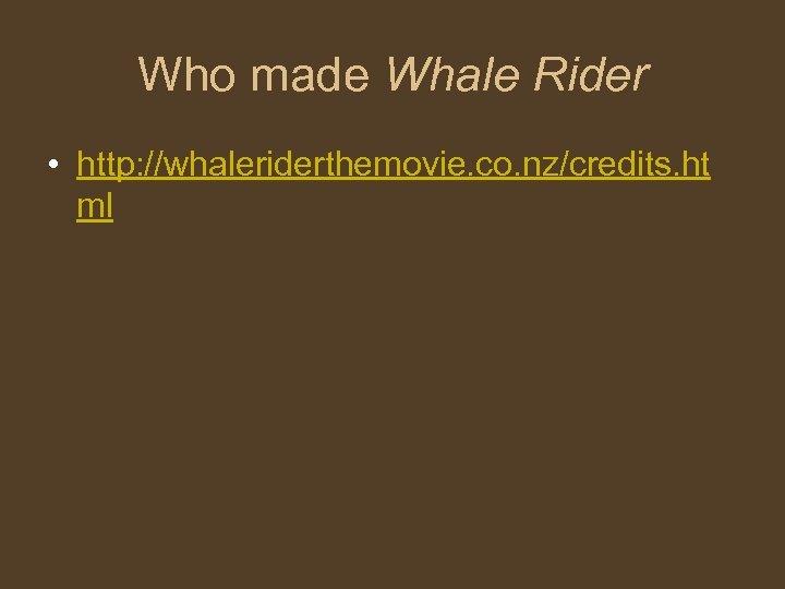 Who made Whale Rider • http: //whaleriderthemovie. co. nz/credits. ht ml