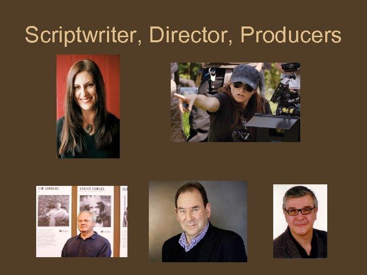 Scriptwriter, Director, Producers