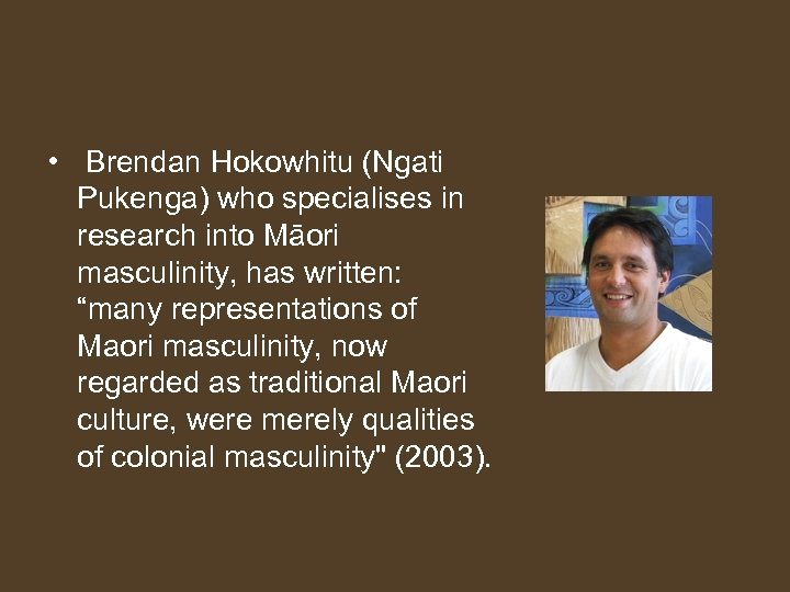 • Brendan Hokowhitu (Ngati Pukenga) who specialises in research into Māori masculinity, has