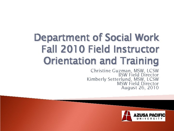 Department of Social Work Fall 2010 Field Instructor Orientation and Training Christine Guzman, MSW,