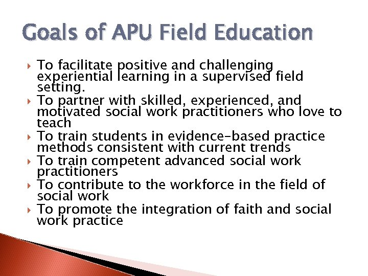 Goals of APU Field Education To facilitate positive and challenging experiential learning in a