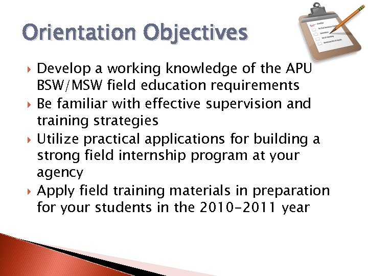 Orientation Objectives Develop a working knowledge of the APU BSW/MSW field education requirements Be