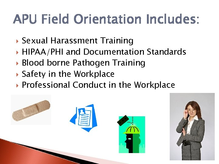 APU Field Orientation Includes: Sexual Harassment Training HIPAA/PHI and Documentation Standards Blood borne Pathogen