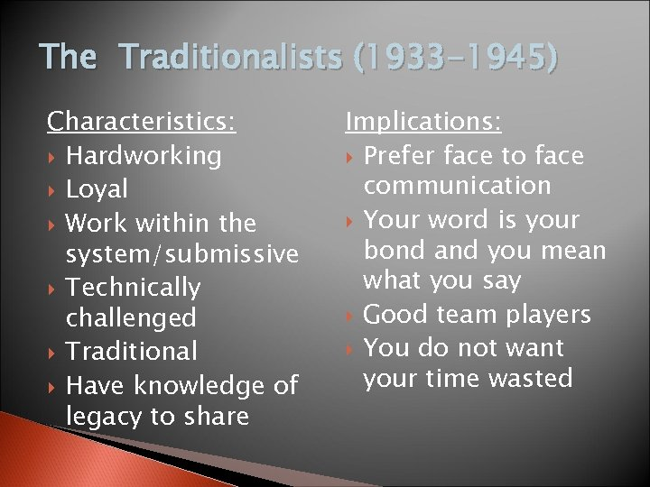 The Traditionalists (1933 -1945) Characteristics: Hardworking Loyal Work within the system/submissive Technically challenged Traditional