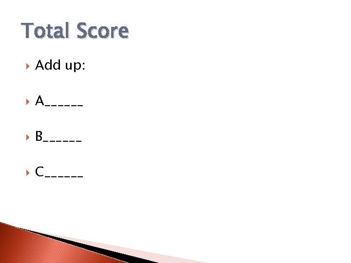 Total Score Add up: A______ B______ C______