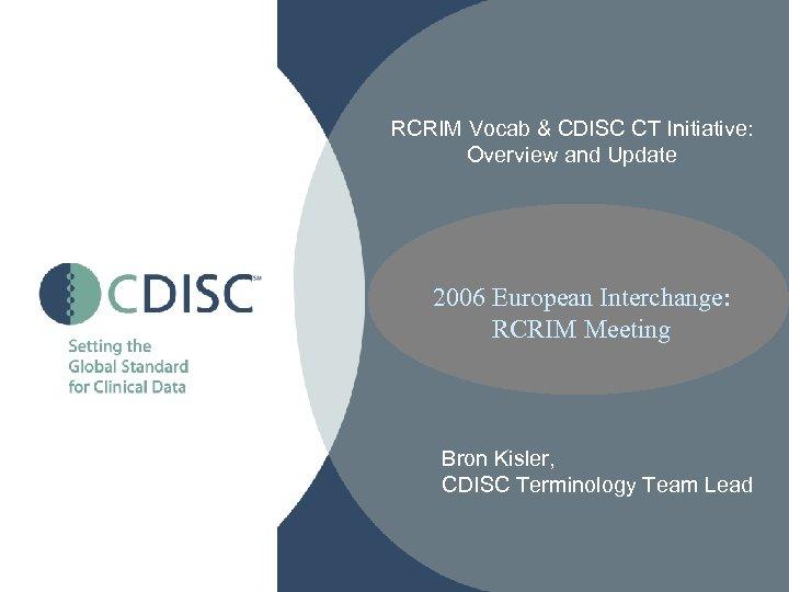 RCRIM Vocab & CDISC CT Initiative: Overview and Update 2006 European Interchange: RCRIM Meeting