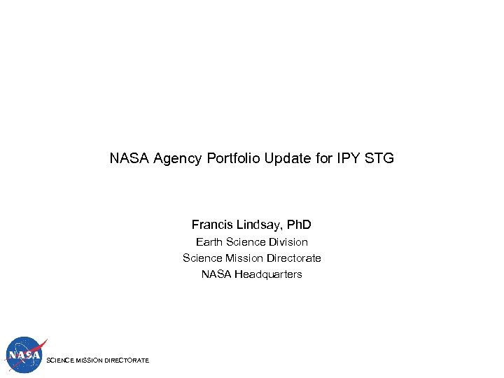 NASA Agency Portfolio Update for IPY STG Francis Lindsay, Ph. D Earth Science Division