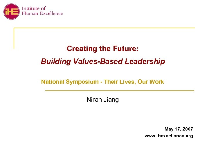 Creating the Future: Building Values-Based Leadership National Symposium - Their Lives, Our Work Niran