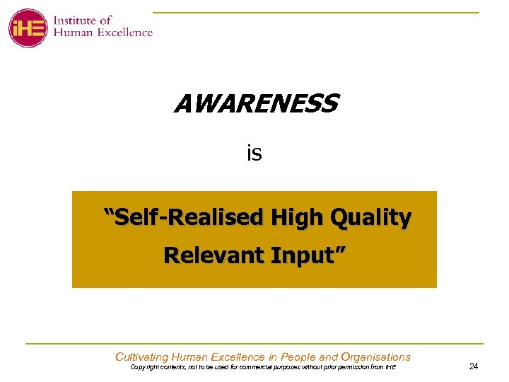 "AWARENESS is ""Self-Realised High Quality Relevant Input"" Cultivating Human Excellence in People and Organisations"