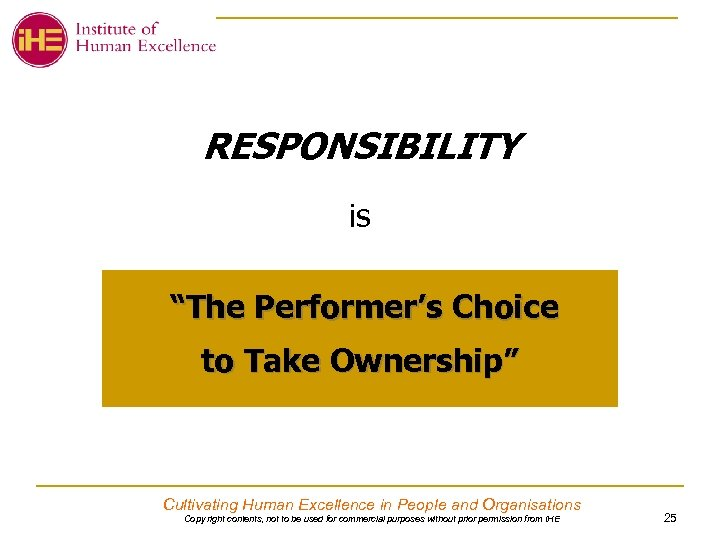 "RESPONSIBILITY is ""The Performer's Choice to Take Ownership"" Cultivating Human Excellence in People and"