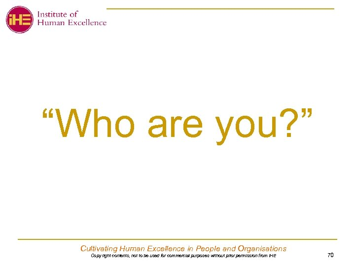 """Who are you? "" Cultivating Human Excellence in People and Organisations Copy right contents,"
