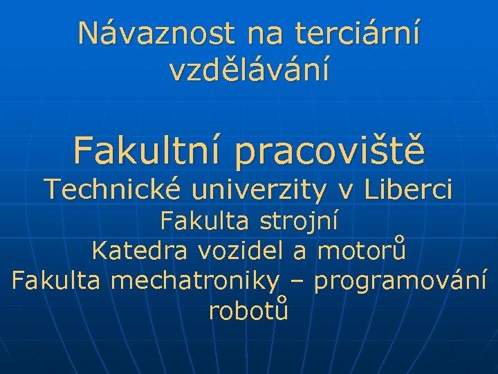 Návaznost na terciární vzdělávání Fakultní pracoviště Technické univerzity v Liberci Fakulta strojní Katedra vozidel
