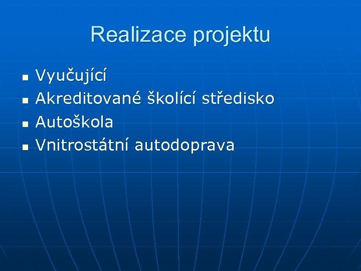 Realizace projektu n n Vyučující Akreditované školící středisko Autoškola Vnitrostátní autodoprava